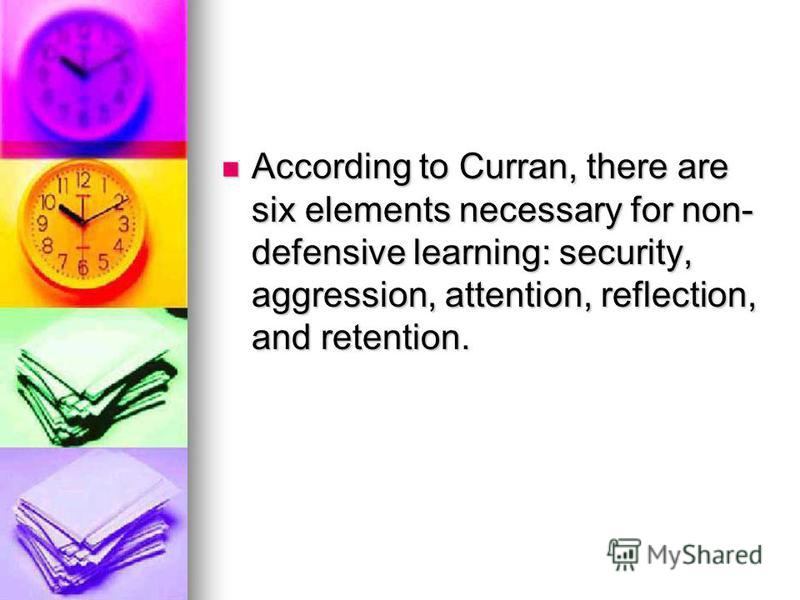 According to Curran, there are six elements necessary for non- defensive learning: security, aggression, attention, reflection, and retention. According to Curran, there are six elements necessary for non- defensive learning: security, aggression, at