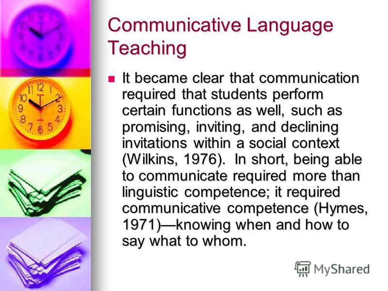 Communicative Language Teaching It became clear that communication required that students perform certain functions as well, such as promising, inviting, and declining invitations within a social context (Wilkins, 1976). In short, being able to commu