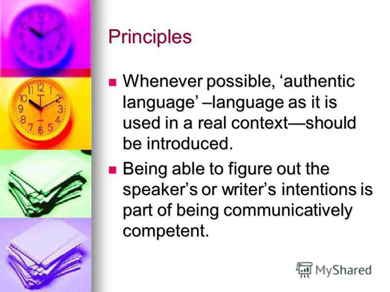 Principles Whenever possible, authentic language –language as it is used in a real contextshould be introduced. Whenever possible, authentic language –language as it is used in a real contextshould be introduced. Being able to figure out the speakers