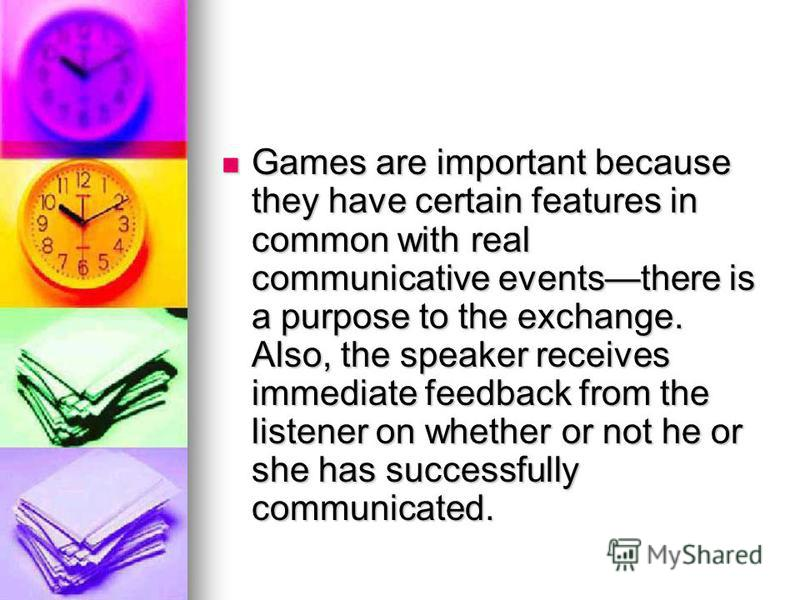 Games are important because they have certain features in common with real communicative eventsthere is a purpose to the exchange. Also, the speaker receives immediate feedback from the listener on whether or not he or she has successfully communicat