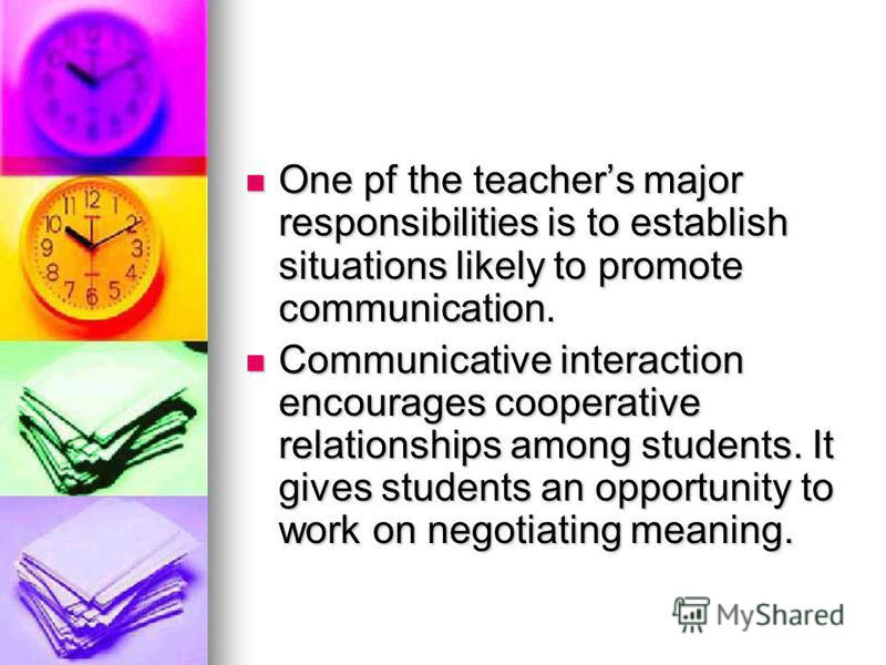 One pf the teachers major responsibilities is to establish situations likely to promote communication. One pf the teachers major responsibilities is to establish situations likely to promote communication. Communicative interaction encourages coopera