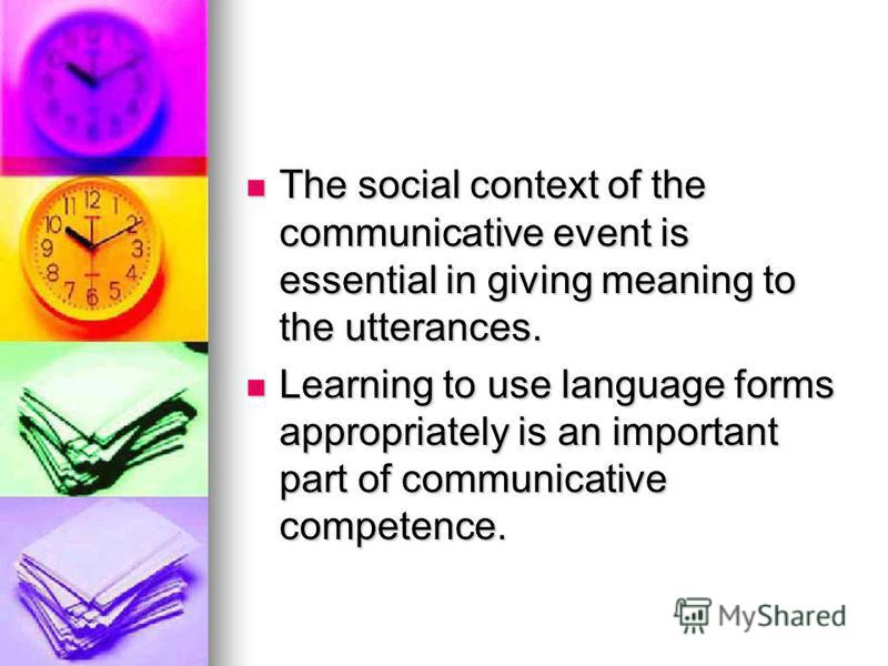 The social context of the communicative event is essential in giving meaning to the utterances. The social context of the communicative event is essential in giving meaning to the utterances. Learning to use language forms appropriately is an importa