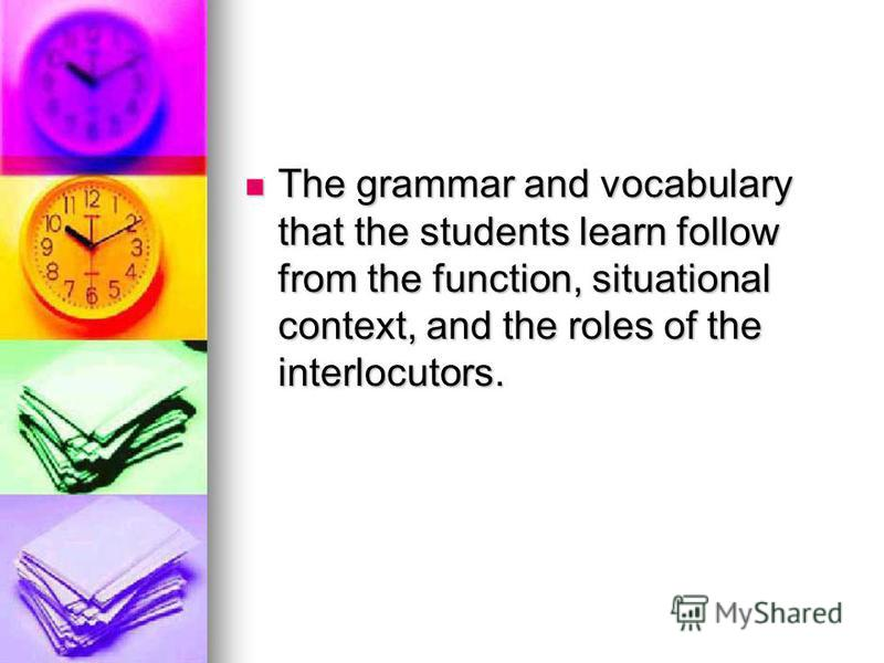 The grammar and vocabulary that the students learn follow from the function, situational context, and the roles of the interlocutors. The grammar and vocabulary that the students learn follow from the function, situational context, and the roles of t