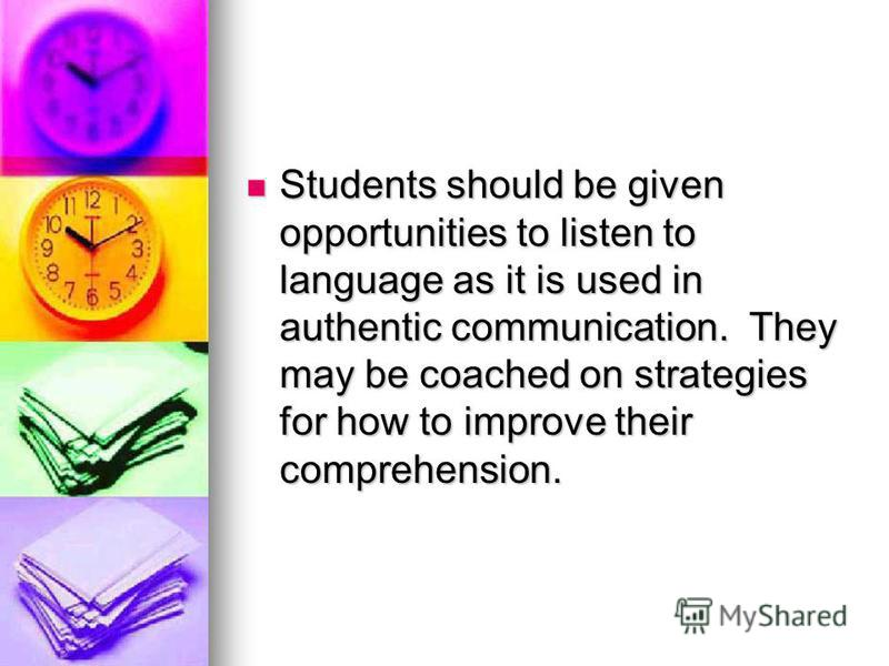 Students should be given opportunities to listen to language as it is used in authentic communication. They may be coached on strategies for how to improve their comprehension. Students should be given opportunities to listen to language as it is use