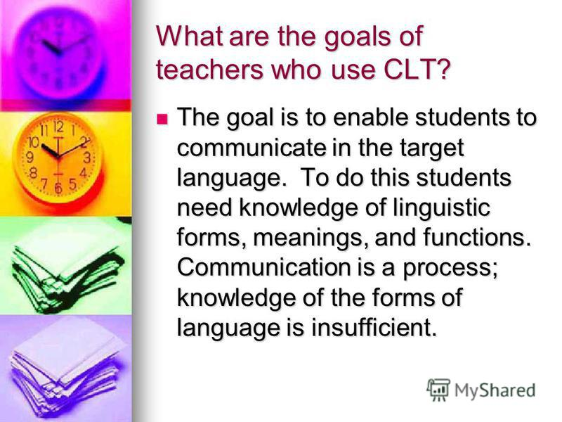 What are the goals of teachers who use CLT? The goal is to enable students to communicate in the target language. To do this students need knowledge of linguistic forms, meanings, and functions. Communication is a process; knowledge of the forms of l