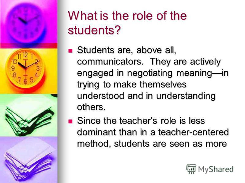 What is the role of the students? Students are, above all, communicators. They are actively engaged in negotiating meaningin trying to make themselves understood and in understanding others. Students are, above all, communicators. They are actively e