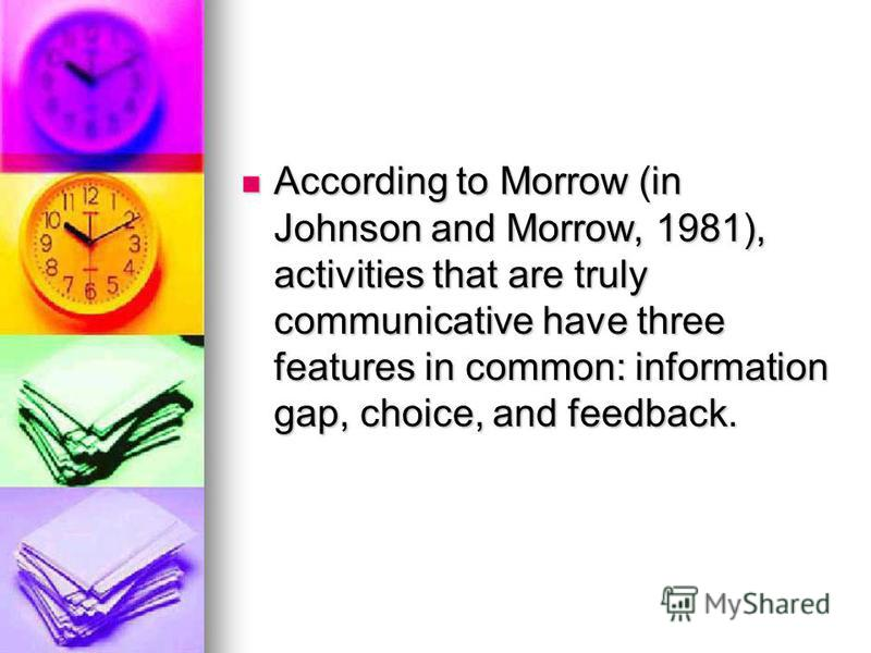 According to Morrow (in Johnson and Morrow, 1981), activities that are truly communicative have three features in common: information gap, choice, and feedback. According to Morrow (in Johnson and Morrow, 1981), activities that are truly communicativ