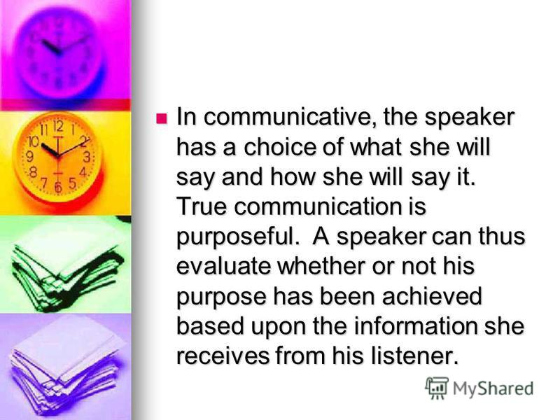 In communicative, the speaker has a choice of what she will say and how she will say it. True communication is purposeful. A speaker can thus evaluate whether or not his purpose has been achieved based upon the information she receives from his liste