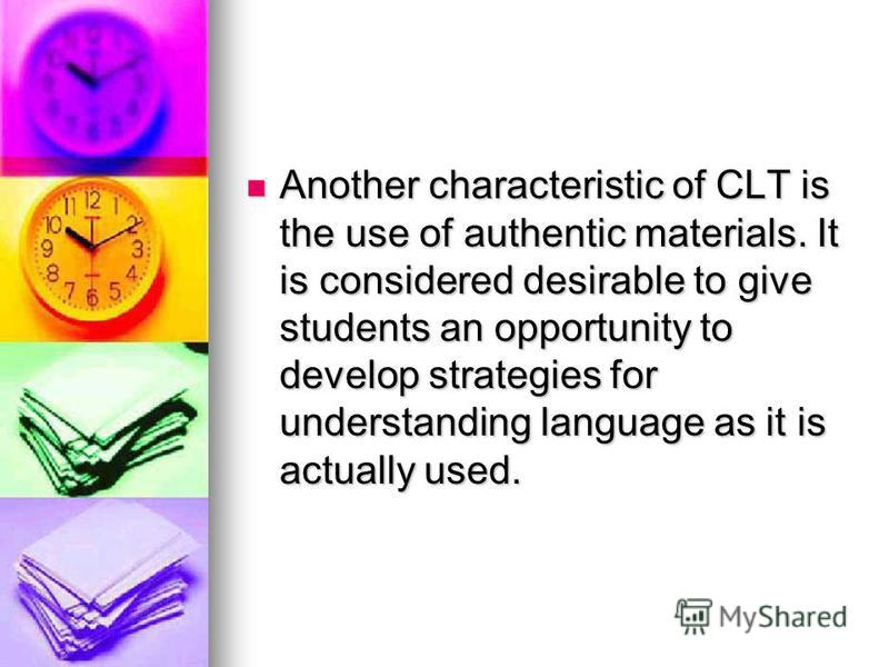 Another characteristic of CLT is the use of authentic materials. It is considered desirable to give students an opportunity to develop strategies for understanding language as it is actually used. Another characteristic of CLT is the use of authentic
