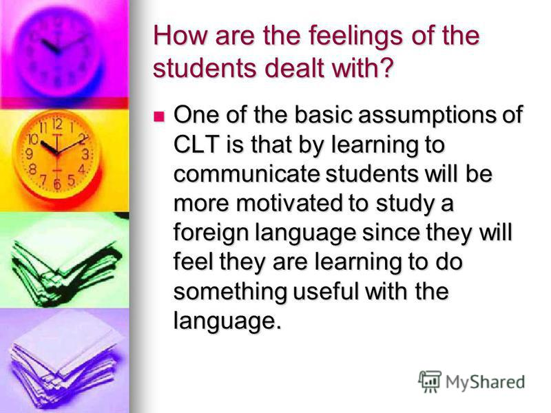 How are the feelings of the students dealt with? One of the basic assumptions of CLT is that by learning to communicate students will be more motivated to study a foreign language since they will feel they are learning to do something useful with the