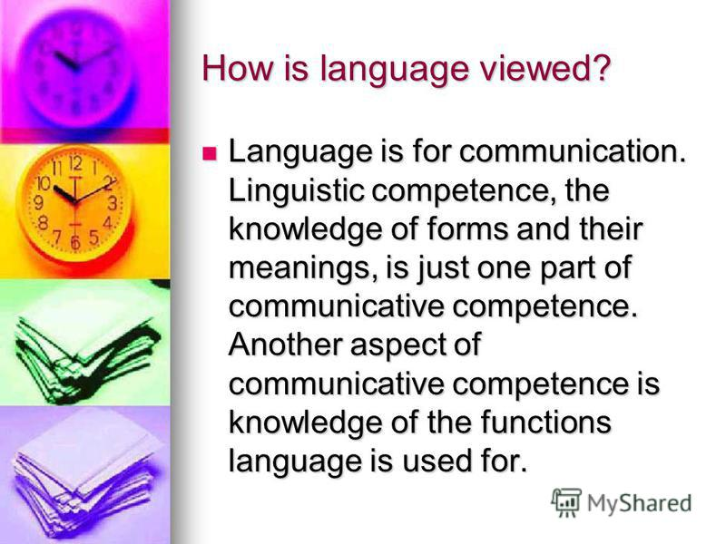 How is language viewed? Language is for communication. Linguistic competence, the knowledge of forms and their meanings, is just one part of communicative competence. Another aspect of communicative competence is knowledge of the functions language i