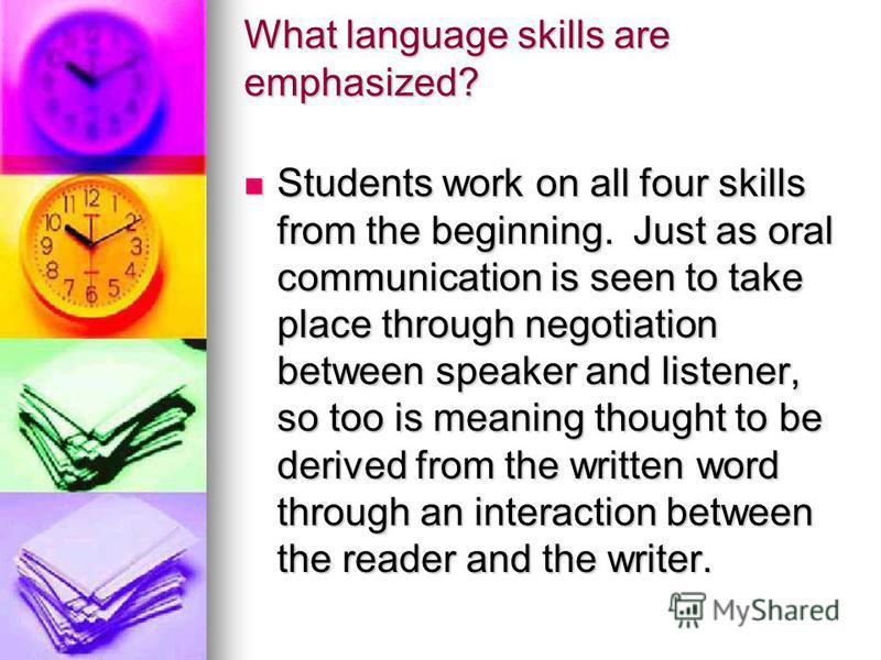 What language skills are emphasized? Students work on all four skills from the beginning. Just as oral communication is seen to take place through negotiation between speaker and listener, so too is meaning thought to be derived from the written word