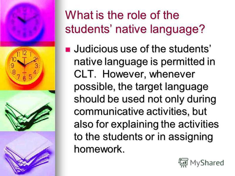 What is the role of the students native language? Judicious use of the students native language is permitted in CLT. However, whenever possible, the target language should be used not only during communicative activities, but also for explaining the