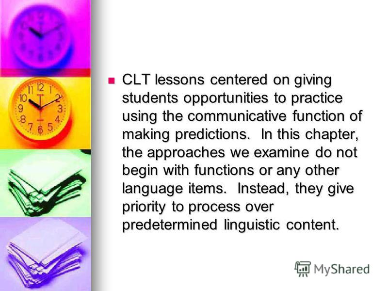 CLT lessons centered on giving students opportunities to practice using the communicative function of making predictions. In this chapter, the approaches we examine do not begin with functions or any other language items. Instead, they give priority