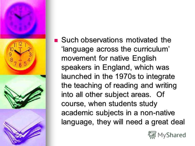 Such observations motivated the language across the curriculum movement for native English speakers in England, which was launched in the 1970s to integrate the teaching of reading and writing into all other subject areas. Of course, when students st