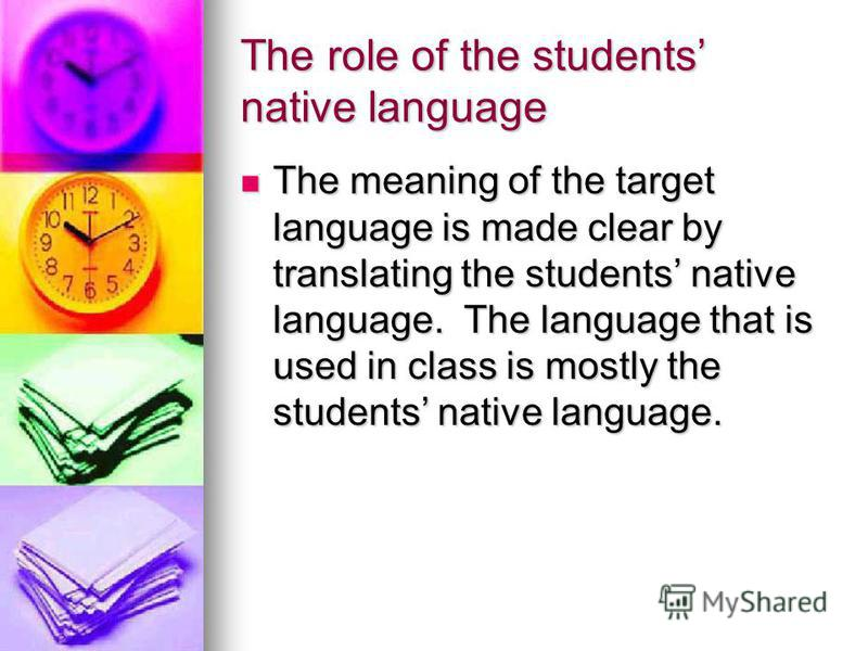 The role of the students native language The meaning of the target language is made clear by translating the students native language. The language that is used in class is mostly the students native language. The meaning of the target language is ma