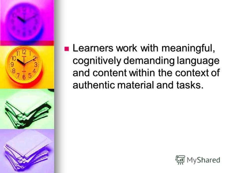 Learners work with meaningful, cognitively demanding language and content within the context of authentic material and tasks. Learners work with meaningful, cognitively demanding language and content within the context of authentic material and tasks