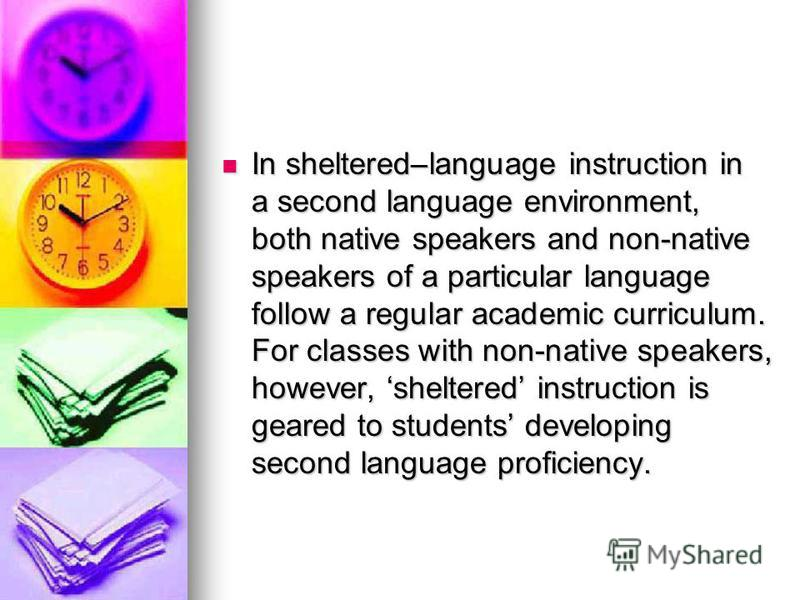 In sheltered–language instruction in a second language environment, both native speakers and non-native speakers of a particular language follow a regular academic curriculum. For classes with non-native speakers, however, sheltered instruction is ge