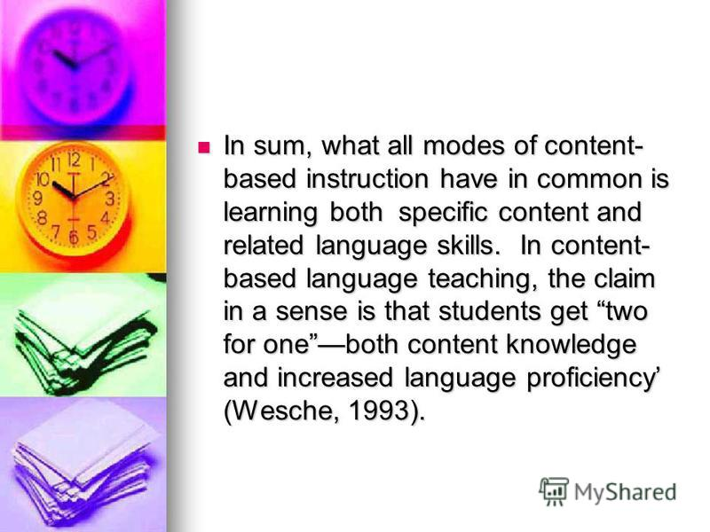 In sum, what all modes of content- based instruction have in common is learning both specific content and related language skills. In content- based language teaching, the claim in a sense is that students get two for oneboth content knowledge and in