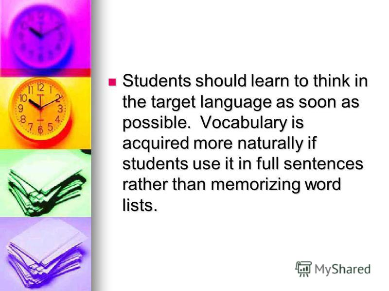 Students should learn to think in the target language as soon as possible. Vocabulary is acquired more naturally if students use it in full sentences rather than memorizing word lists. Students should learn to think in the target language as soon as