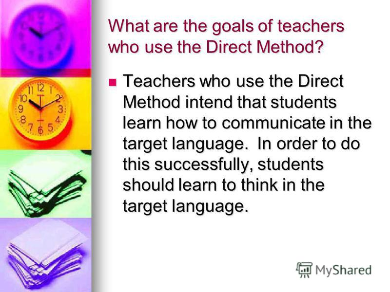 What are the goals of teachers who use the Direct Method? Teachers who use the Direct Method intend that students learn how to communicate in the target language. In order to do this successfully, students should learn to think in the target language