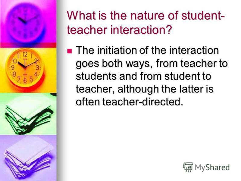 What is the nature of student- teacher interaction? The initiation of the interaction goes both ways, from teacher to students and from student to teacher, although the latter is often teacher-directed. The initiation of the interaction goes both way