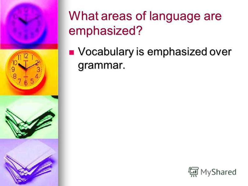 What areas of language are emphasized? Vocabulary is emphasized over grammar. Vocabulary is emphasized over grammar.