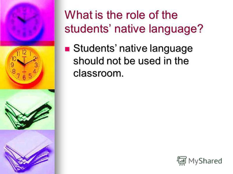 What is the role of the students native language? Students native language should not be used in the classroom. Students native language should not be used in the classroom.