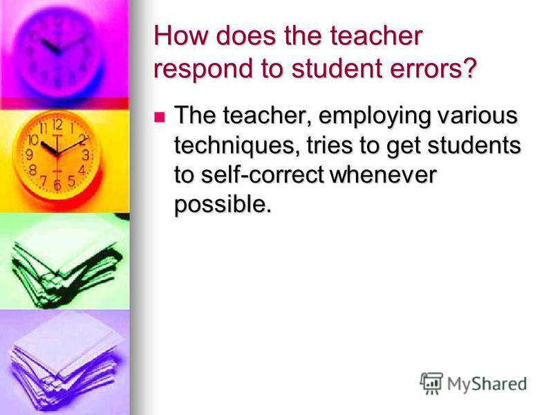 How does the teacher respond to student errors? The teacher, employing various techniques, tries to get students to self-correct whenever possible. The teacher, employing various techniques, tries to get students to self-correct whenever possible.