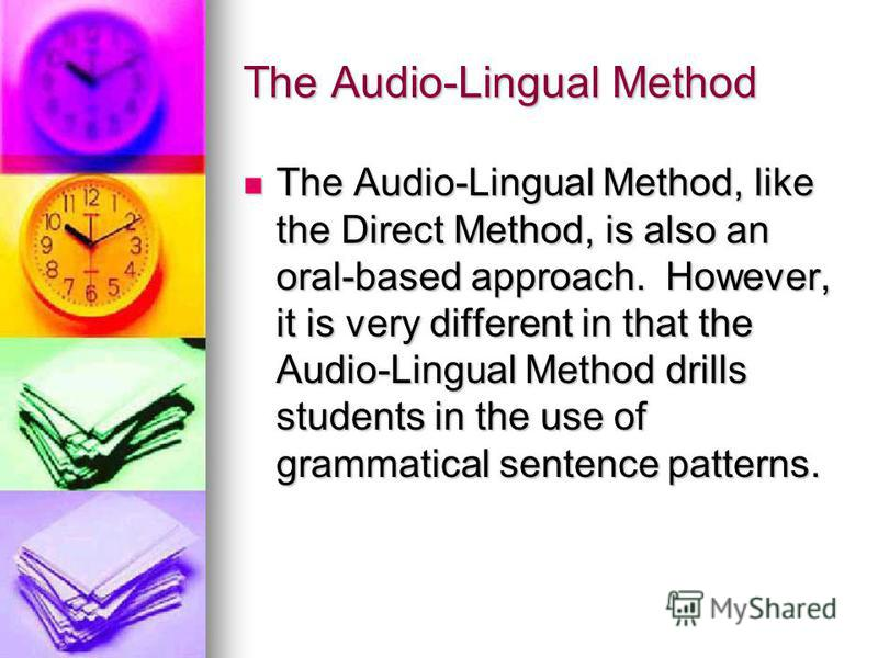 The Audio-Lingual Method The Audio-Lingual Method, like the Direct Method, is also an oral-based approach. However, it is very different in that the Audio-Lingual Method drills students in the use of grammatical sentence patterns. The Audio-Lingual M