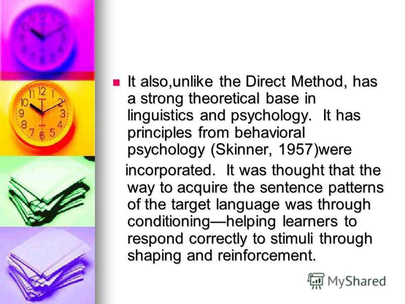 It also,unlike the Direct Method, has a strong theoretical base in linguistics and psychology. It has principles from behavioral psychology (Skinner, 1957)were It also,unlike the Direct Method, has a strong theoretical base in linguistics and psychol