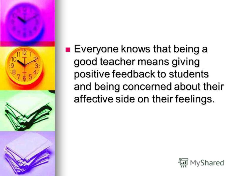 Everyone knows that being a good teacher means giving positive feedback to students and being concerned about their affective side on their feelings. Everyone knows that being a good teacher means giving positive feedback to students and being concer