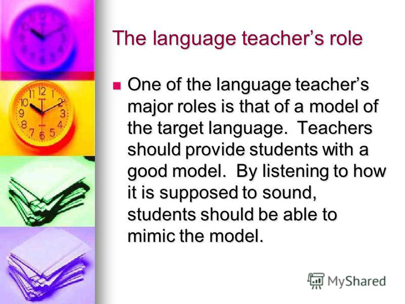 The language teachers role One of the language teachers major roles is that of a model of the target language. Teachers should provide students with a good model. By listening to how it is supposed to sound, students should be able to mimic the model