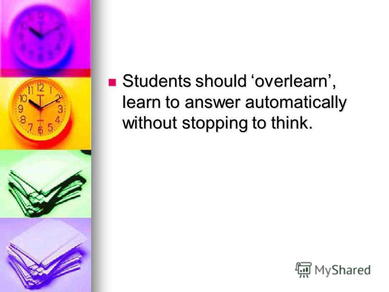 Students should overlearn, learn to answer automatically without stopping to think. Students should overlearn, learn to answer automatically without stopping to think.