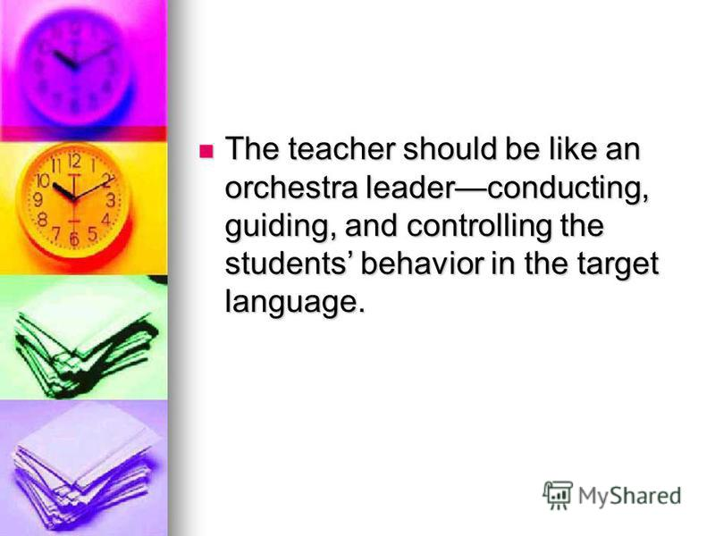 The teacher should be like an orchestra leaderconducting, guiding, and controlling the students behavior in the target language. The teacher should be like an orchestra leaderconducting, guiding, and controlling the students behavior in the target la