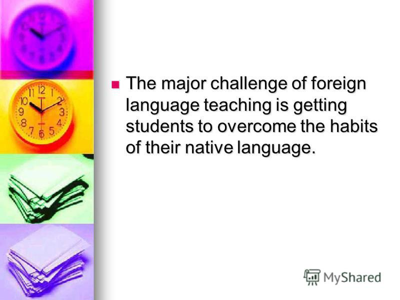 The major challenge of foreign language teaching is getting students to overcome the habits of their native language. The major challenge of foreign language teaching is getting students to overcome the habits of their native language.