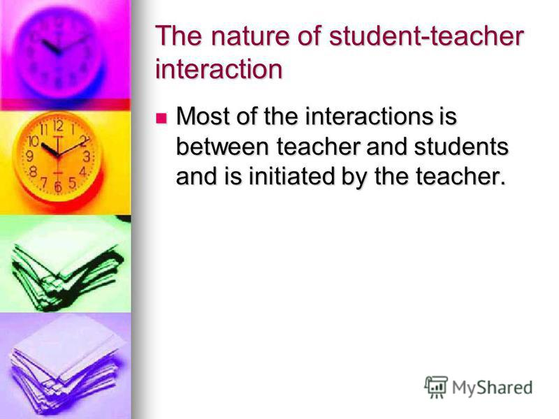 The nature of student-teacher interaction Most of the interactions is between teacher and students and is initiated by the teacher. Most of the interactions is between teacher and students and is initiated by the teacher.