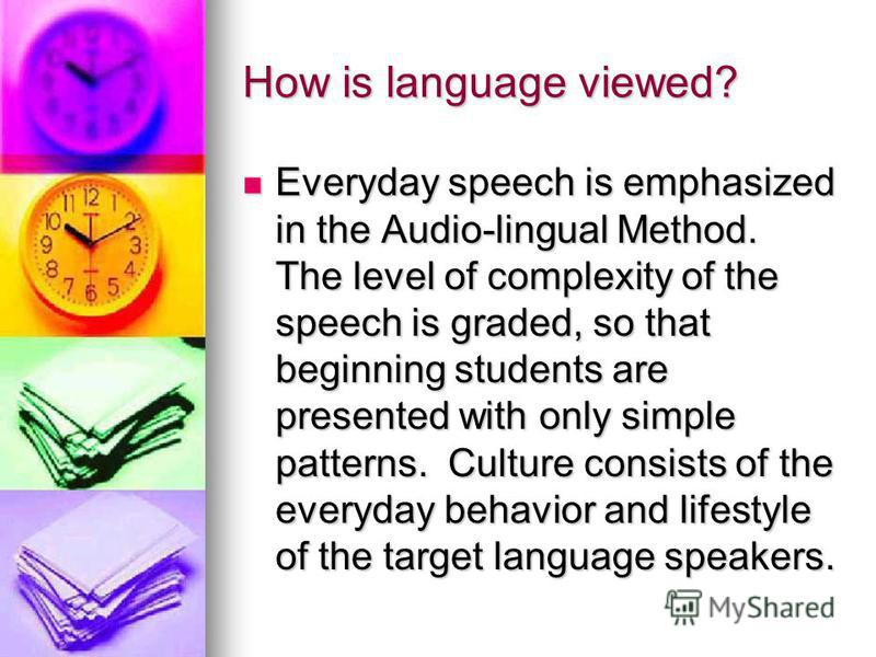 How is language viewed? Everyday speech is emphasized in the Audio-lingual Method. The level of complexity of the speech is graded, so that beginning students are presented with only simple patterns. Culture consists of the everyday behavior and life