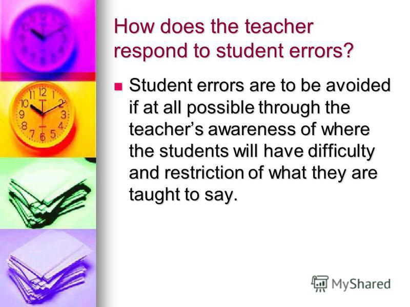 How does the teacher respond to student errors? Student errors are to be avoided if at all possible through the teachers awareness of where the students will have difficulty and restriction of what they are taught to say. Student errors are to be avo