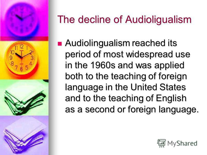 The decline of Audioligualism Audiolingualism reached its period of most widespread use in the 1960s and was applied both to the teaching of foreign language in the United States and to the teaching of English as a second or foreign language. Audioli