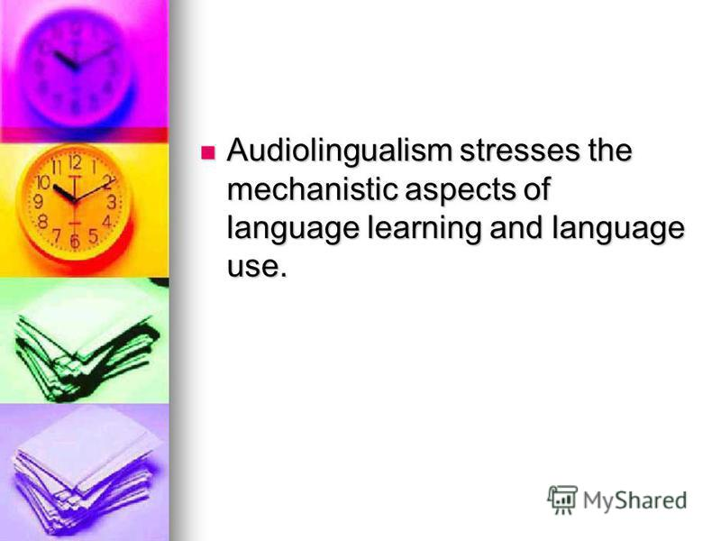 Audiolingualism stresses the mechanistic aspects of language learning and language use. Audiolingualism stresses the mechanistic aspects of language learning and language use.
