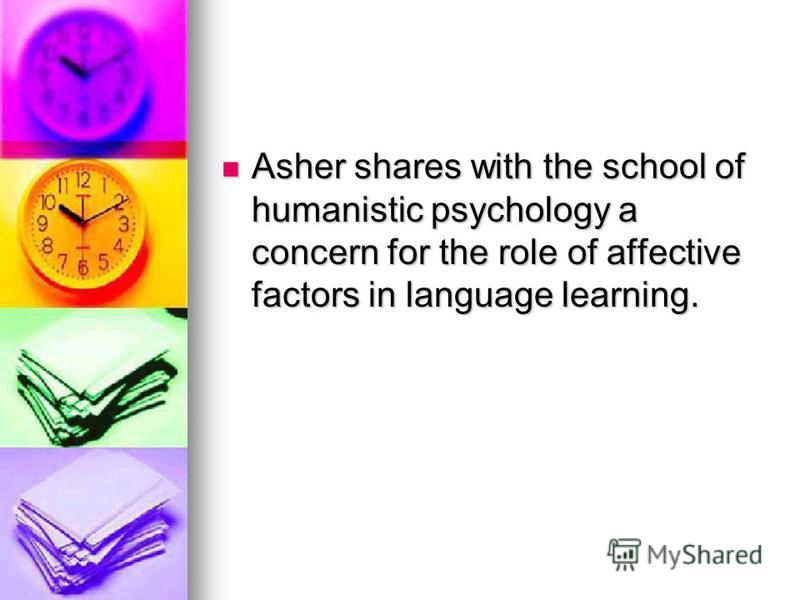 Asher shares with the school of humanistic psychology a concern for the role of affective factors in language learning. Asher shares with the school of humanistic psychology a concern for the role of affective factors in language learning.