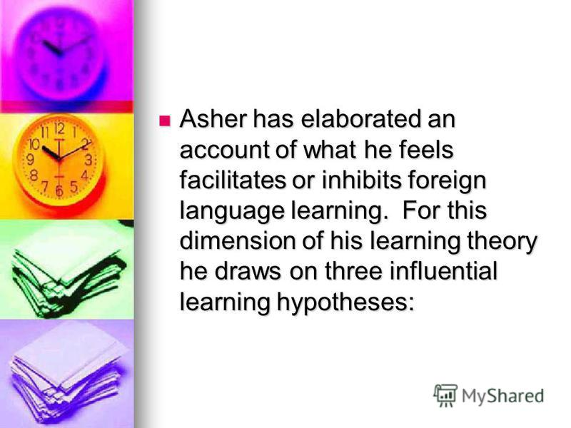 Asher has elaborated an account of what he feels facilitates or inhibits foreign language learning. For this dimension of his learning theory he draws on three influential learning hypotheses: Asher has elaborated an account of what he feels facilita