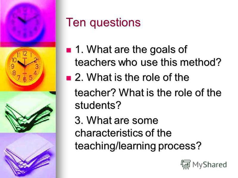 Ten questions 1. What are the goals of teachers who use this method? 1. What are the goals of teachers who use this method? 2. What is the role of the 2. What is the role of the teacher? What is the role of the students? teacher? What is the role of
