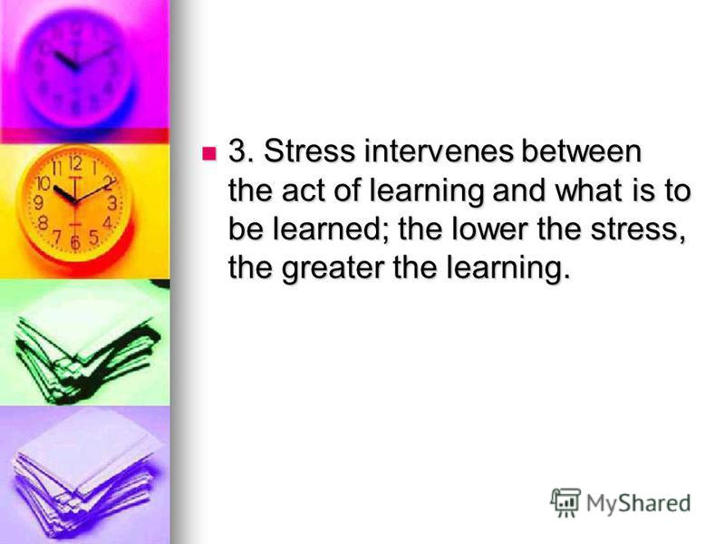 3. Stress intervenes between the act of learning and what is to be learned; the lower the stress, the greater the learning. 3. Stress intervenes between the act of learning and what is to be learned; the lower the stress, the greater the learning.
