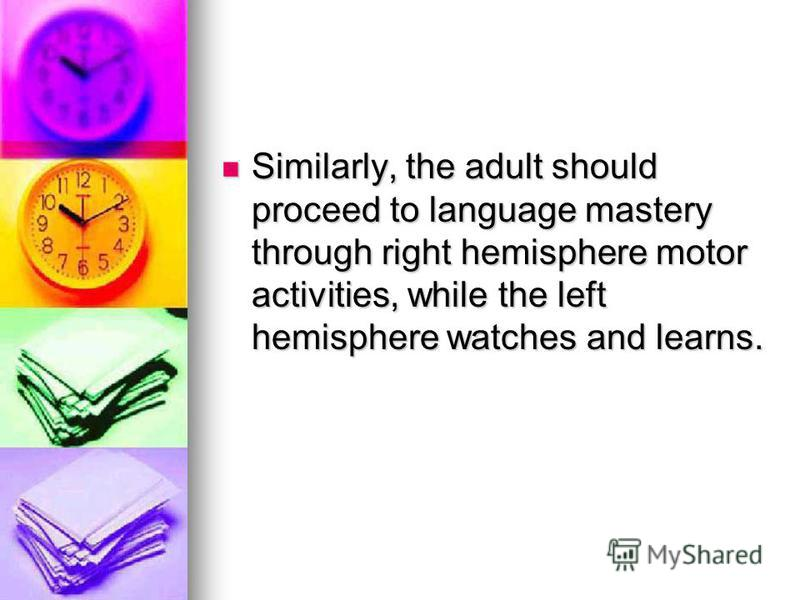 Similarly, the adult should proceed to language mastery through right hemisphere motor activities, while the left hemisphere watches and learns. Similarly, the adult should proceed to language mastery through right hemisphere motor activities, while