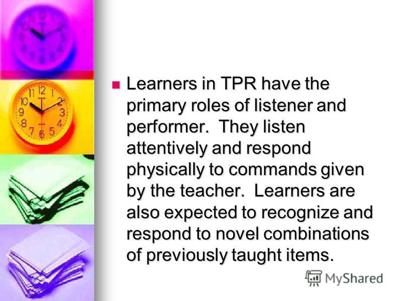 Learners in TPR have the primary roles of listener and performer. They listen attentively and respond physically to commands given by the teacher. Learners are also expected to recognize and respond to novel combinations of previously taught items. L