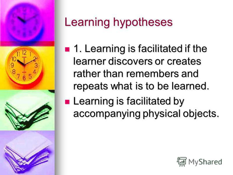 Learning hypotheses 1. Learning is facilitated if the learner discovers or creates rather than remembers and repeats what is to be learned. 1. Learning is facilitated if the learner discovers or creates rather than remembers and repeats what is to be