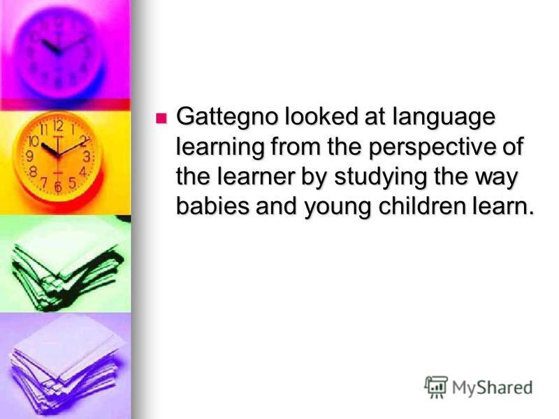 Gattegno looked at language learning from the perspective of the learner by studying the way babies and young children learn. Gattegno looked at language learning from the perspective of the learner by studying the way babies and young children learn