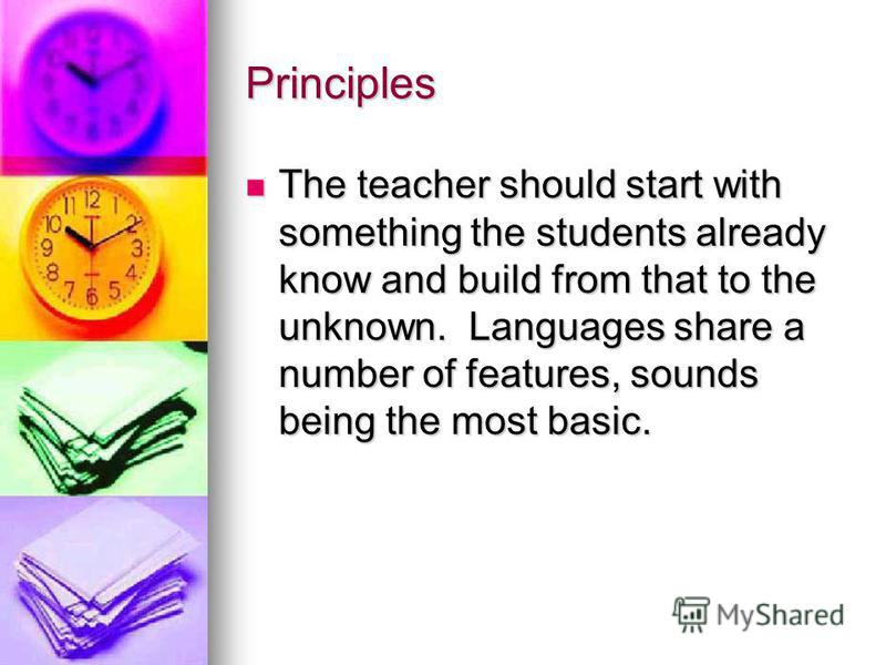 Principles The teacher should start with something the students already know and build from that to the unknown. Languages share a number of features, sounds being the most basic. The teacher should start with something the students already know and
